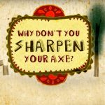 Why Don't You Sharpen Your Axe?